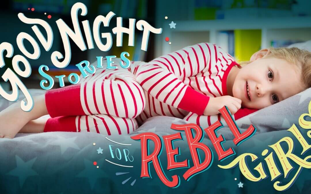 Good Night Stories for Rebel Girls: 100 fiabe per comunicare grandi cose ai lettori più piccoli
